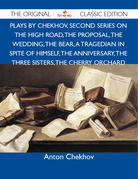 Plays by Chekhov, Second Series On the High Road, The Proposal, The Wedding, The Bear, A Tragedian In Spite of Himself, The Anniversary, The Three Sisters, The Cherry Orchard - The Original Classic Edition