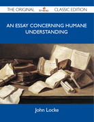 An Essay Concerning Humane Understanding - The Original Classic Edition