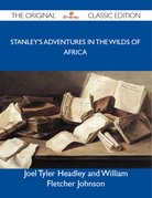 Stanley's Adventures in the Wilds of Africa - The Original Classic Edition