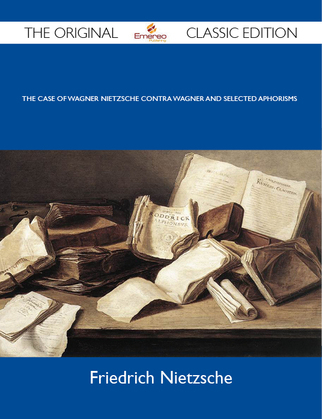 The Case Of Wagner Nietzsche Contra Wagner and Selected Aphorisms - The Original Classic Edition