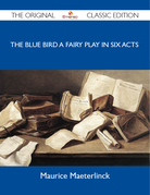 The Blue Bird A Fairy Play in Six Acts - The Original Classic Edition