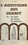 L'Aquitaine qui guérit : par ses saints, ses sources, ses guérisseurs