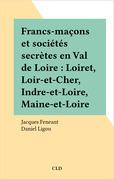 Francs-maçons et sociétés secrètes en Val de Loire : Loiret, Loir-et-Cher, Indre-et-Loire, Maine-et-Loire
