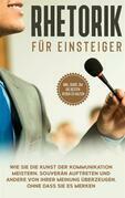 Rhetorik für Einsteiger: Wie Sie die Kunst der Kommunikation meistern, souverän auftreten und andere von Ihrer Meinung überzeugen, ohne dass Sie es merken - inkl. Guide, um die besten Reden zu halten