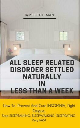All Sleep Related Disorder Settled Naturally in Less Than A Week: How To Prevent And Cure Insomnia, Fight Fatigue, Stop SLEEPTALKING, SLEEPWALKING, SLEEPEATING Very FAST
