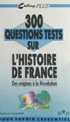 300 questions tests sur l'histoire de France (1). Des origines à la Révolution