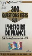 300 questions tests sur l'Histoire de France. De la Première Guerre mondiale à 1958