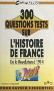 300 questions tests sur l'histoire de France. De la Révolution à 1914