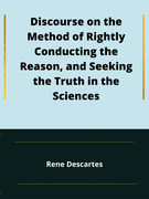 Discourse on the Method of Rightly Conducting the Reason, and Seeking the Truth in the Sciences