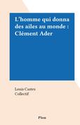 L'homme qui donna des ailes au monde : Clément Ader