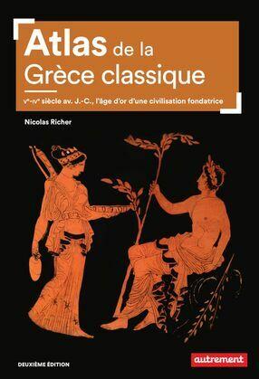 Atlas de la Grèce classique. Ve-IVe siècle avant J.-C., l'âge d'or d'une civilisation fondatrice