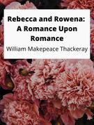 Rebecca and Rowena: A Romance Upon Romance