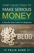 Start a Blog Today to Make Serious Money