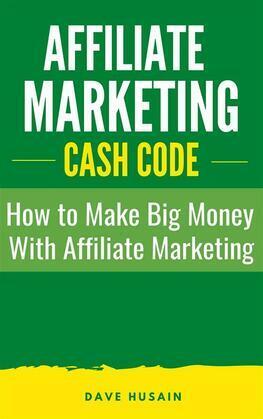 Affiliate Marketing Cash Code: How to Make Big Money with Affiliate Marketing