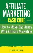Affiliate Marketing Cash Code: How to Make Big Money with Affiliate Marketing