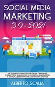 SOCIAL MEDIA MARKETING 3.0 2021; La Guida Più Completa Per Creare Campagne Pubblicitarie Di Successo Su Facebook e Instagram. Il Manuale Definitivo Per Il Marketing Digitale