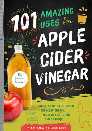 101 Amazing Uses for Apple Cider Vinegar