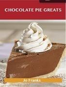 Chocolate Pie Greats: Delicious Chocolate Pie Recipes, The Top 46 Chocolate Pie Recipes