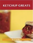 Ketchup Greats: Delicious Ketchup Recipes, The Top 100 Ketchup Recipes