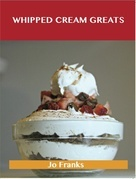 Whipped Cream Greats: Delicious Whipped Cream Recipes, The Top 84 Whipped Cream Recipes
