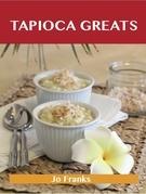 Tapioca Greats: Delicious Tapioca Recipes, The Top 60 Tapioca Recipes