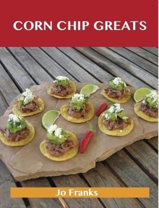 Corn Chip Greats: Delicious Corn Chip Recipes, The Top 78 Corn Chip Recipes