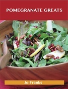 Pomegranate Greats: Delicious Pomegranate Recipes, The Top 68 Pomegranate Recipes