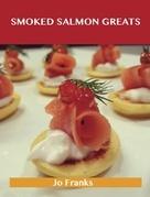 Smoked Salmon Greats: Delicious Smoked Salmon Recipes, The Top 63 Smoked Salmon Recipes