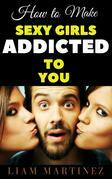 How to Make Sexy Ladies Become Addicted to You
