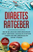 Diabetes Ratgeber: Wie Sie die Ursachen Ihrer Erkrankung leicht verstehen, nachhaltig Symptome lindern und Ihre Lebensqualität sofort steigern - inkl. persönlichem Erfahrungsbericht