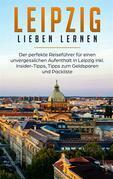 Leipzig lieben lernen: Der perfekte Reiseführer für einen unvergesslichen Aufenthalt in Leipzig inkl. Insider-Tipps, Tipps zum Geldsparen und Packliste