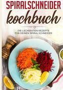 Spiralschneider Kochbuch: Die leckersten Rezepte für deinen Spiralschneider