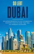 So lebt Dubai: Der perfekte Reiseführer für einen unvergesslichen Aufenthalt in Dubai inkl. Insider-Tipps und Packliste