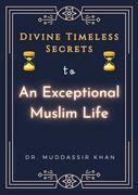Divine Timeless Secrets To An Exceptional Muslim Life: Spiritual Teachings of Quran, Sunnah, Ibn Taymiyyah, Ibn Al-Qayyim, and Ibn Al-Jawzi to Calm Your Mind and Reduce Your Sadness