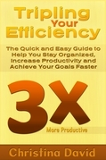 Tripling Your Efficiency: The Quick and Easy Guide to Help You Stay Organized, Increase Productivity and Achieve Your Goals Faster