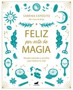 Feliz por arte de magia: Rituales naturales y sencillos para mejorar tu vida