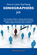 How to Land a Top-Paying Sonographers Job: Your Complete Guide to Opportunities, Resumes and Cover Letters, Interviews, Salaries, Promotions, What to Expect From Recruiters and More