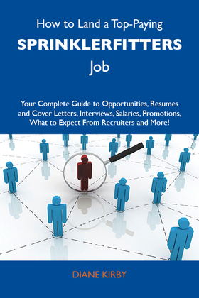 How to Land a Top-Paying Sprinklerfitters Job: Your Complete Guide to Opportunities, Resumes and Cover Letters, Interviews, Salaries, Promotions, What to Expect From Recruiters and More