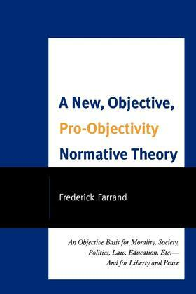A New, Objective, Pro-Objectivity Normative Theory: An Objective Basis for Morality, Society, Politics, Law, Education, Etc.-And for Liberty and Peace