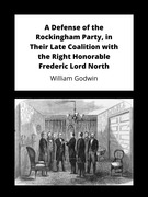 A Defense of the Rockingham Party, in Their Late Coalition with the Right Honorable Frederic Lord North