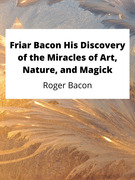 Friar Bacon His Discovery of the Miracles of Art, Nature, and Magick