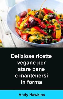 Deliziose ricette vegane per stare bene e mantenersi in forma