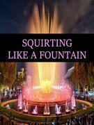 SQUIRTING LIKE A FOUNTAIN