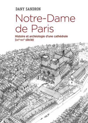 Notre-Dame de Paris. Histoire et archéologie d'une cathédrale (XIIe-XIVe siècle)