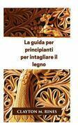 La guida per principianti per intagliare il legno