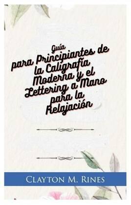 Guía para Principiantes de la Caligrafía Moderna y el Lettering a Mano para la Relajación