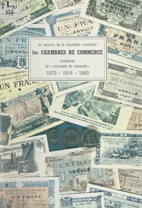 Au secours de la circulation monétaire : les Chambres de commerce, émettrices de monnaies de nécessité, 1870-1914-1940