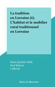 La tradition en Lorraine (6). L' habitat et le mobilier rural traditionnel en Lorraine