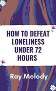 How To Defeat Loneliness Under 72 Hours