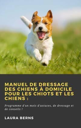 Manuel de dressage des chiens à domicile pour les chiots et les chiens: